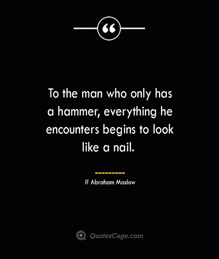 To the man who only has a hammer everything he encounters begins to look like a nail. Abraham Maslow