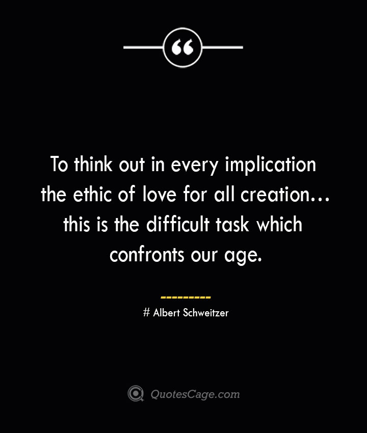 To think out in every implication the ethic of love for all creation… this is the difficult task which confronts our age.— Albert Schweitzer