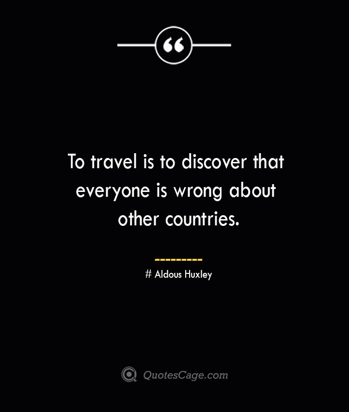To travel is to discover that everyone is wrong about other countries.— Aldous