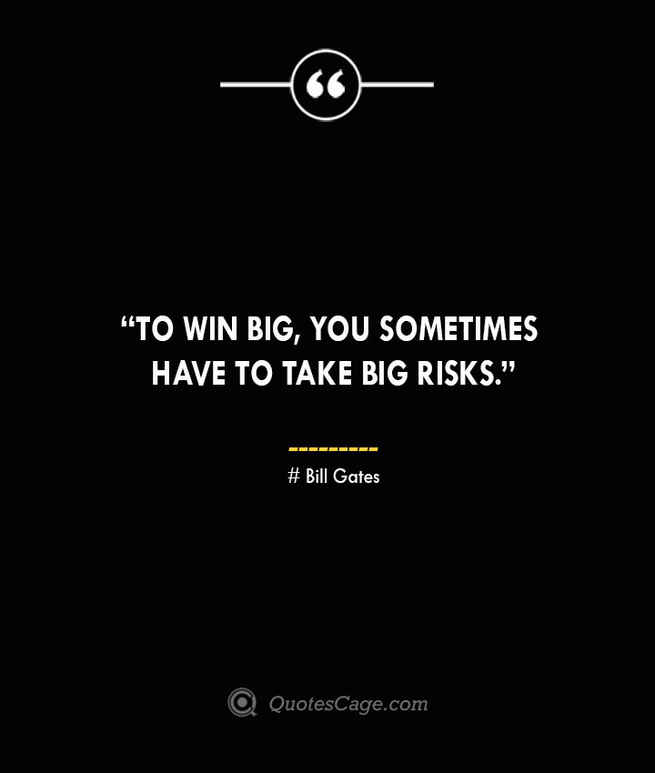 To win big you sometimes have to take big risks. —Bill Gates