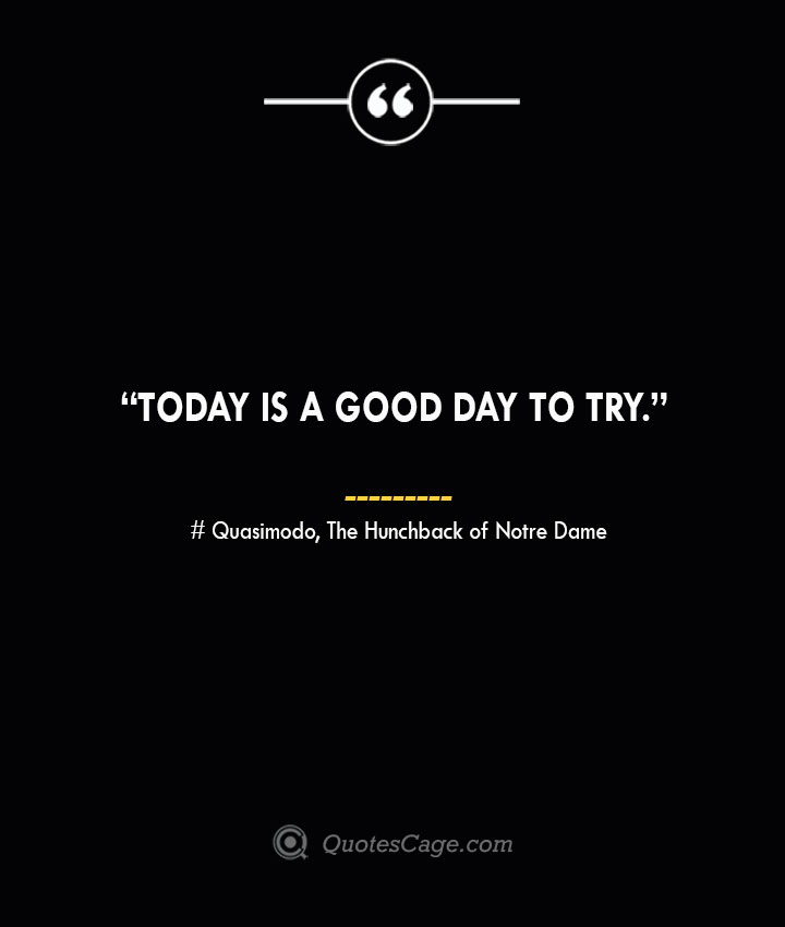 Today is a good day to try. —Quasimodo The Hunchback of Notre Dame