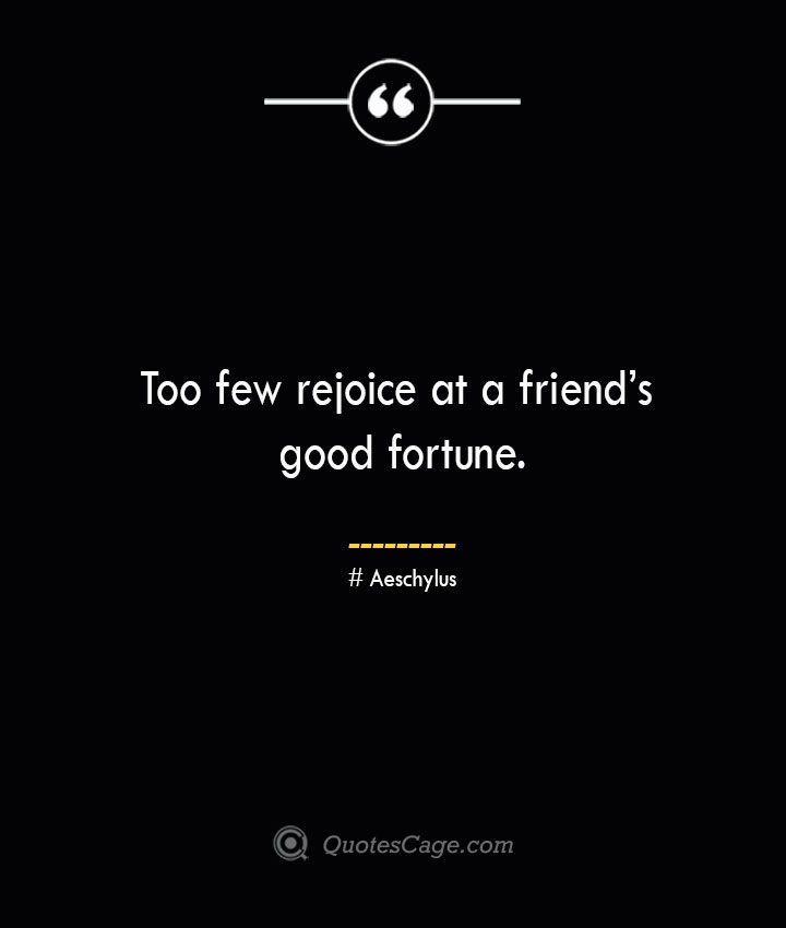 Too few rejoice at a friends good fortune. Aeschylus