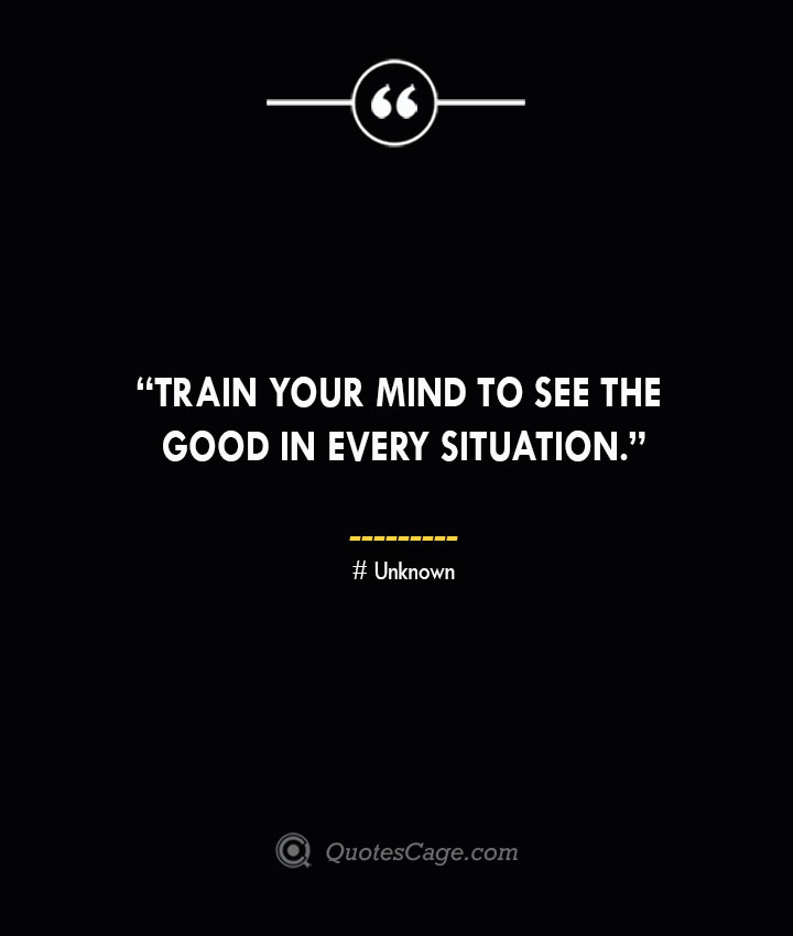 Train your mind to see the good in every situation. —Unknown