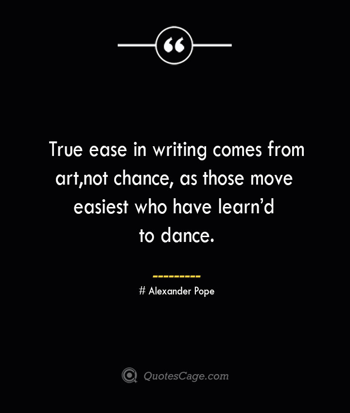 True ease in writing comes from art not chance as those move easiest who have learnd to dance.— Alexander Pope