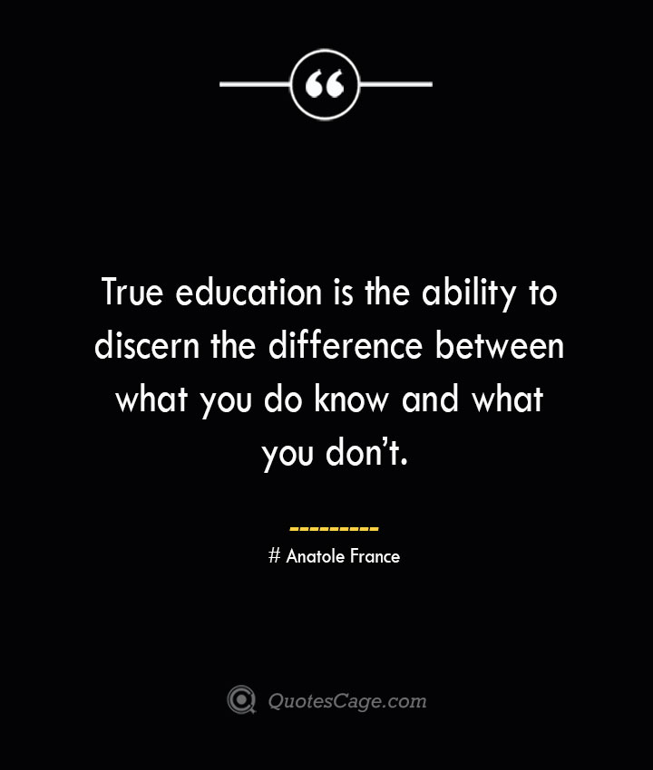True education is the ability to discern the difference between what you do know and what you dont.— Anatole France
