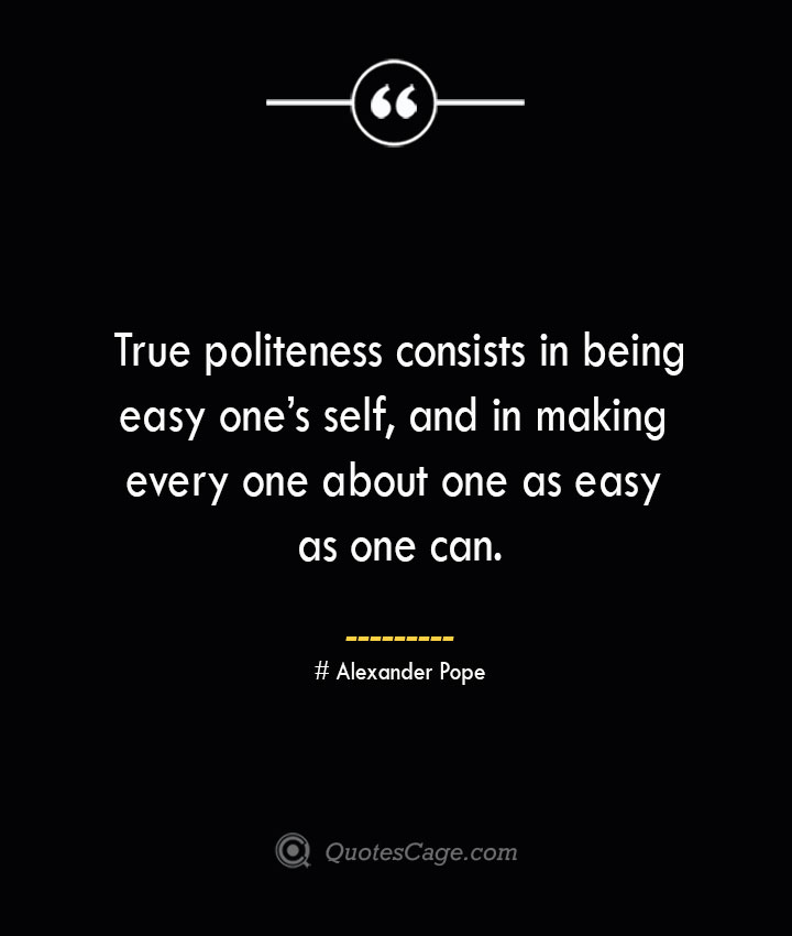 True politeness consists in being easy ones self and in making every one about one as easy as one can.— Alexander Pope