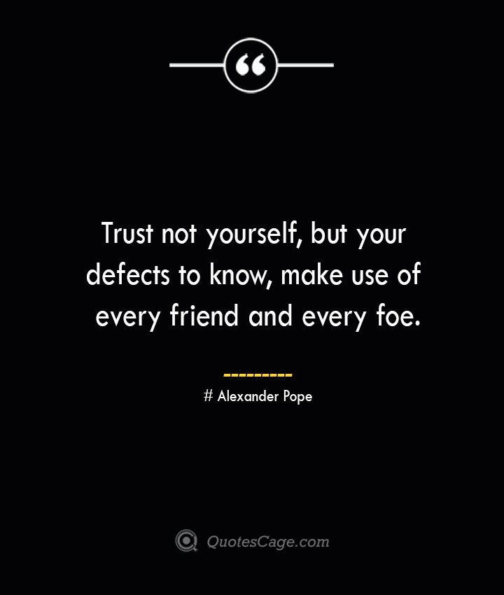 Trust not yourself but your defects to know make use of every friend and every foe.— Alexander Pope
