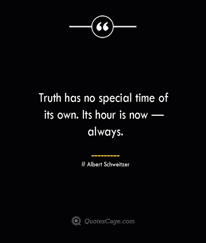 Truth has no special time of its own. Its hour is now — always.— Albert Schweitzer