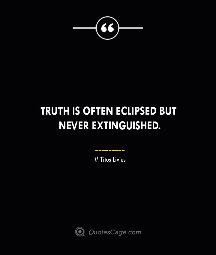 Truth is often eclipsed but never extinguished. Titus Livius.
