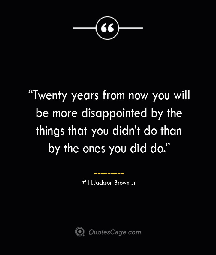 Twenty years from now you will be more disappointed by the things that you didnt do than by the ones you did do. —H.Jackson Brown Jr