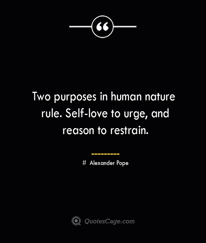 Two purposes in human nature rule. Self love to urge and reason to restrain.— Alexander Pope