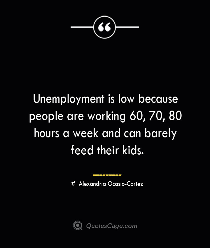 Unemployment is low because people are working 60 70 80 hours a week and can barely feed their kids. Alexandria Ocasio Cortez