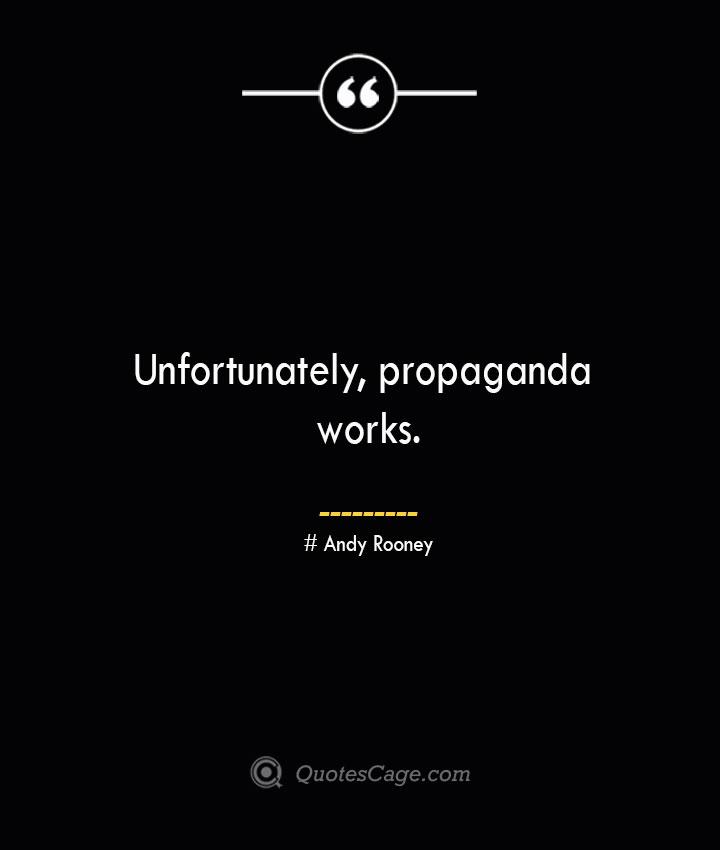 Unfortunately propaganda works.— Andy Rooney