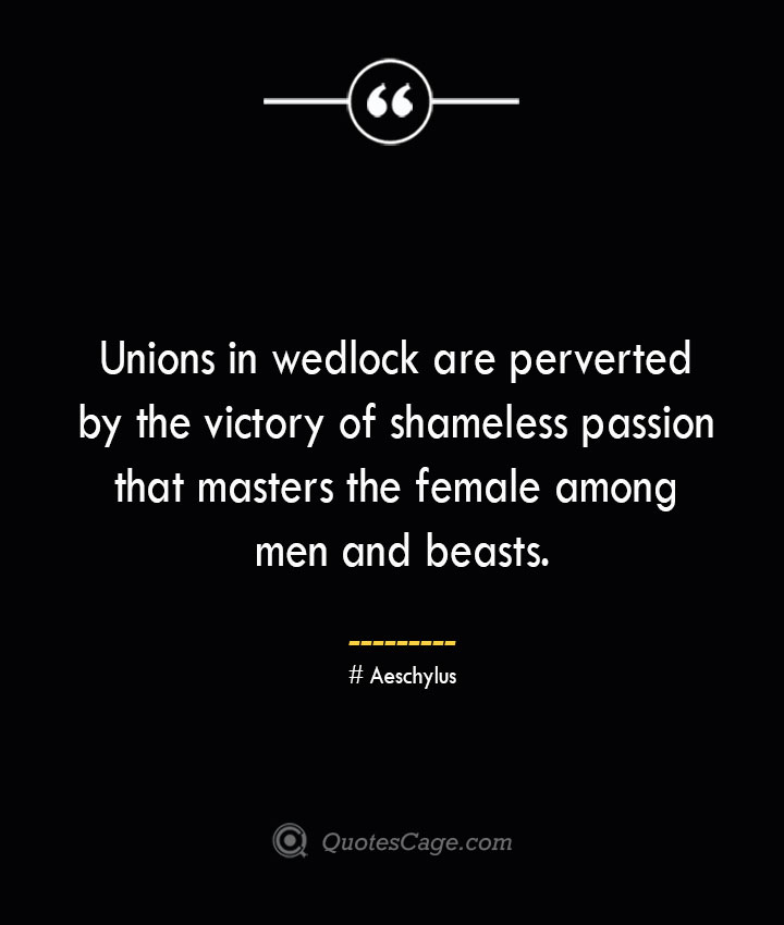 Unions in wedlock are perverted by the victory of shameless passion that masters the female among men and beasts. Aeschylus