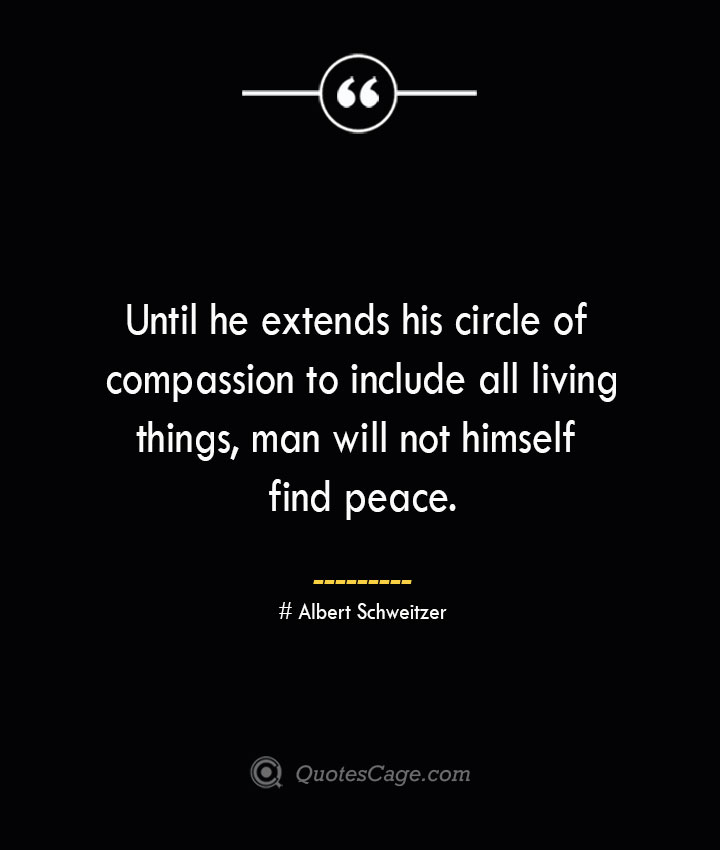 Until he extends his circle of compassion to include all living things man will not himself find peace.— Albert Schweitzer