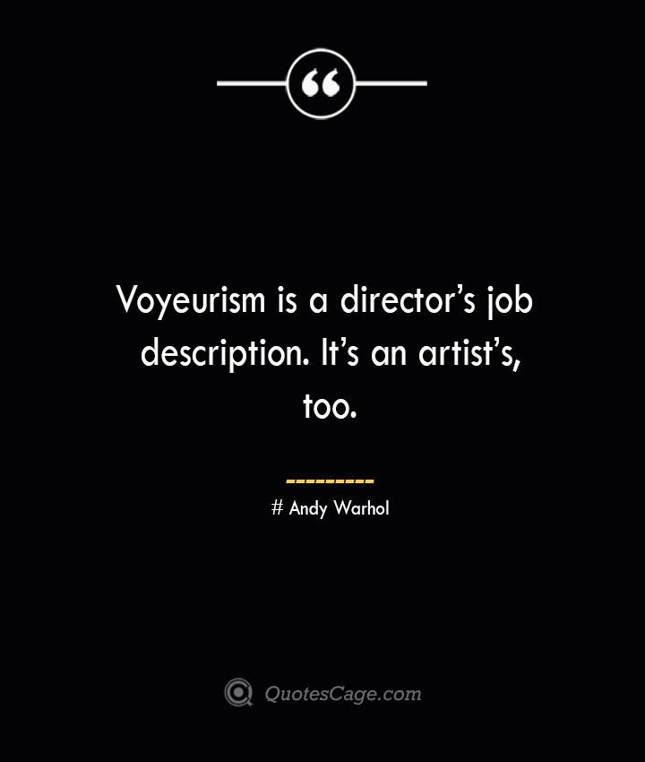 Voyeurism is a directors job description. Its an artists too.— Andy Warhol