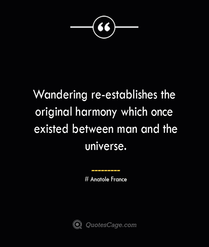 Wandering re establishes the original harmony which once existed between man and the universe.— Anatole France