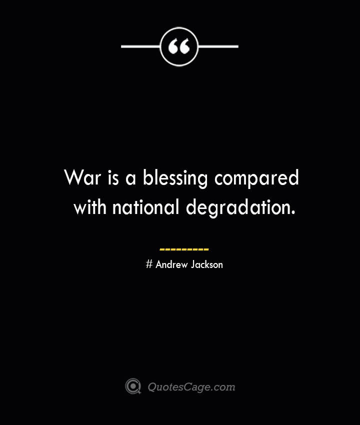 War is a blessing compared with national degradation.— Andrew Jackson