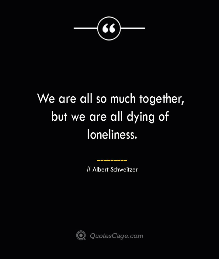 We are all so much together but we are all dying of loneliness.— Albert Schweitzer