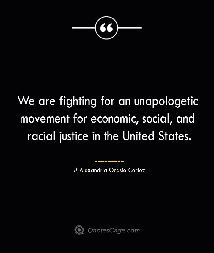 We are fighting for an unapologetic movement for economic social and racial justice in the United States.— Alexandria Ocasio Cortez