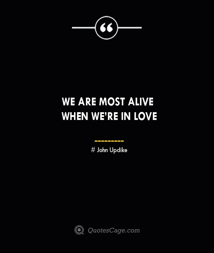 We are most alive when were in love. John Updike