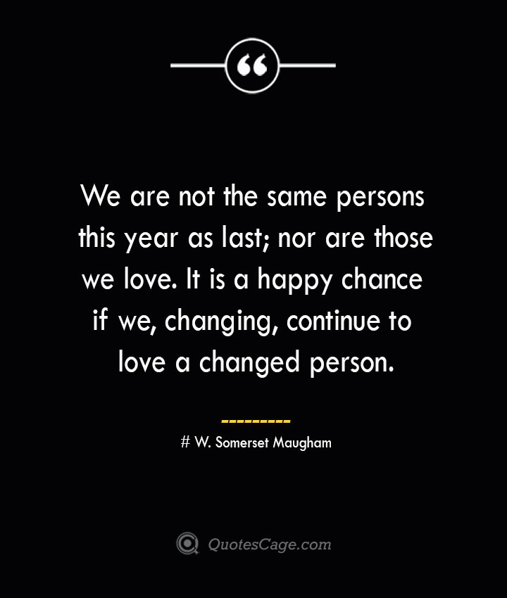 We are not the same persons this year as last nor are those we love. It is a happy chance if we changing continue to love a changed person.— W. Somerset Maugham 1