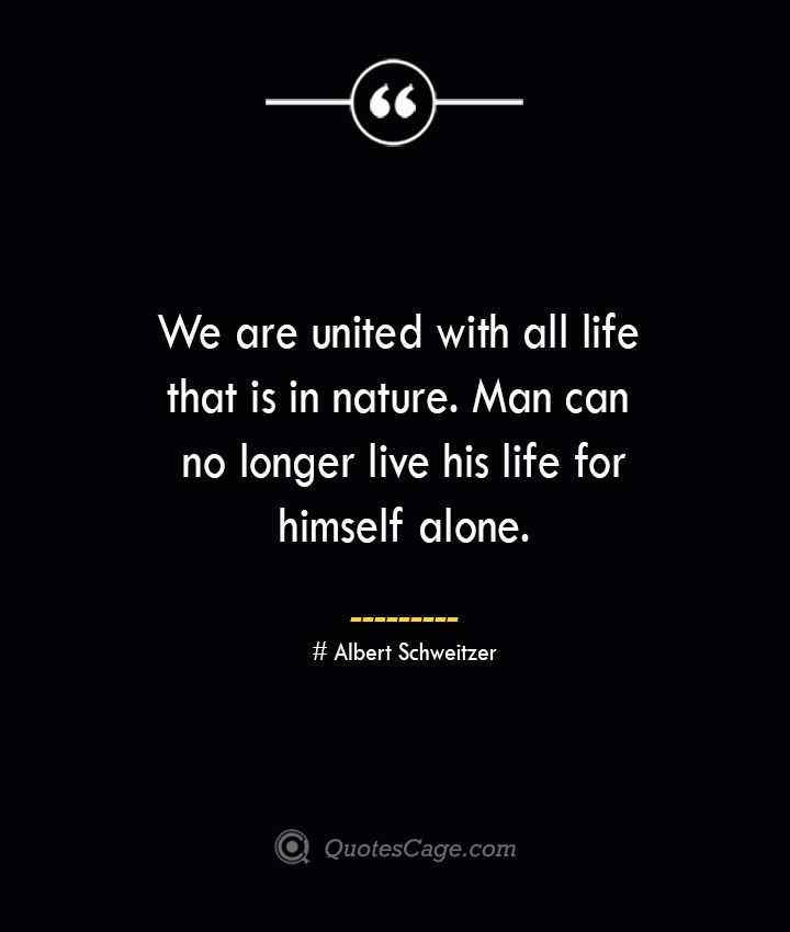 We are united with all life that is in nature. Man can no longer live his life for himself alone.— Albert Schweitzer