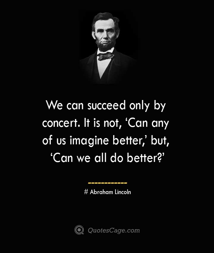 We can succeed only by concert. It is not 'Can any of us imagine better but 'Can we all do better –Abraham Lincoln