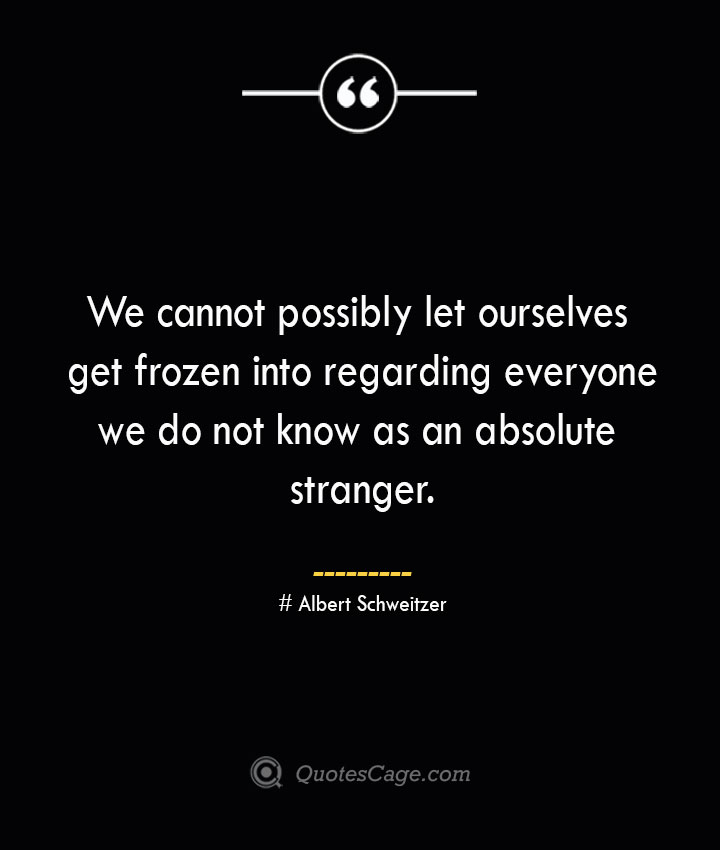 We cannot possibly let ourselves get frozen into regarding everyone we do not know as an absolute stranger.— Albert Schweitzer