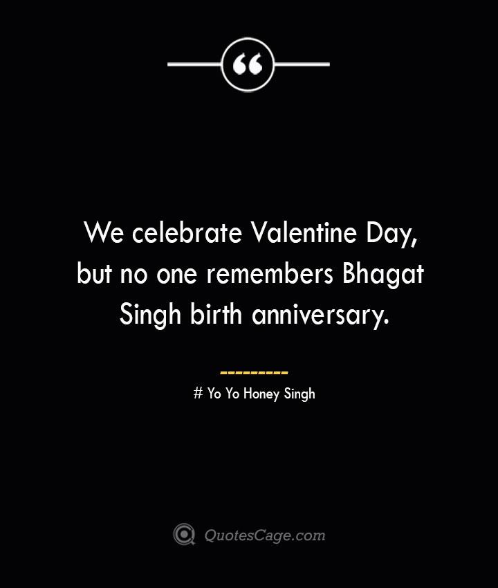 We celebrate Valentine Day but no one remembers Bhagat Singh birth anniversary.— Yo Yo Honey Singh