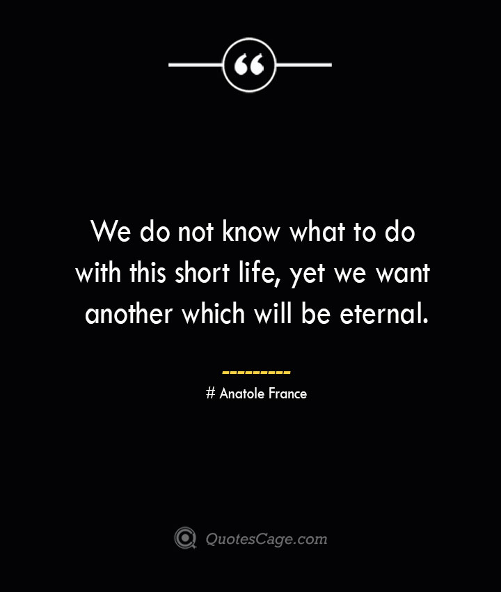 We do not know what to do with this short life yet we want another which will be eternal. Anatole France