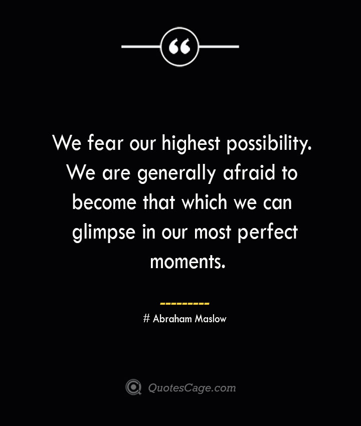 We fear our highest possibility. We are generally afraid to become that which we can glimpse in our most perfect moments. Abraham Maslow