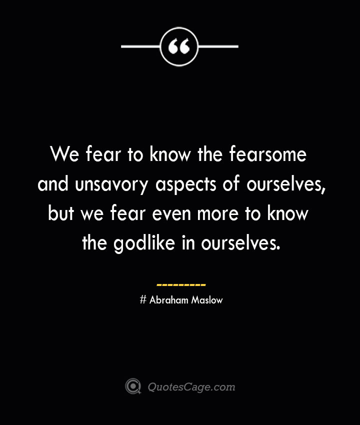 We fear to know the fearsome and unsavory aspects of ourselves but we fear even more to know the godlike in ourselves. Abraham Maslow