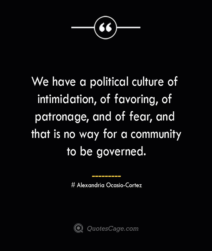 We have a political culture of intimidation of favoring of patronage and of fear and that is no way for a community to be governed. Alexandria Ocasio Cortez
