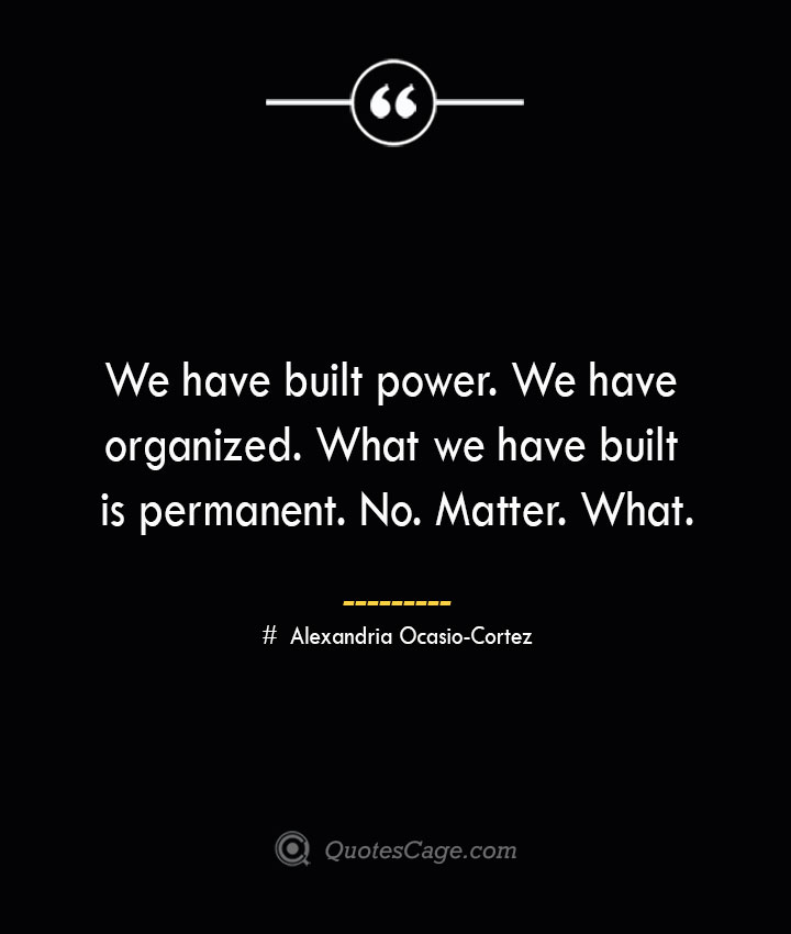We have built power. We have organized. What we have built is permanent. No. Matter. What. Alexandria Ocasio Cortez
