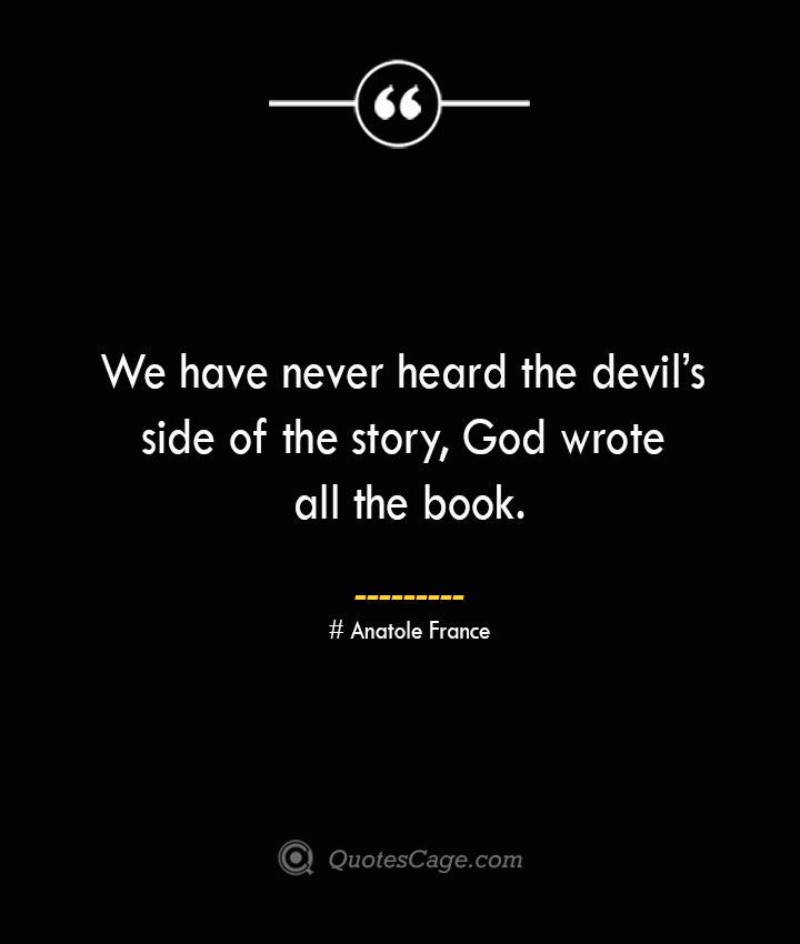 We have never heard the devils side of the story God wrote all the book. Anatole France