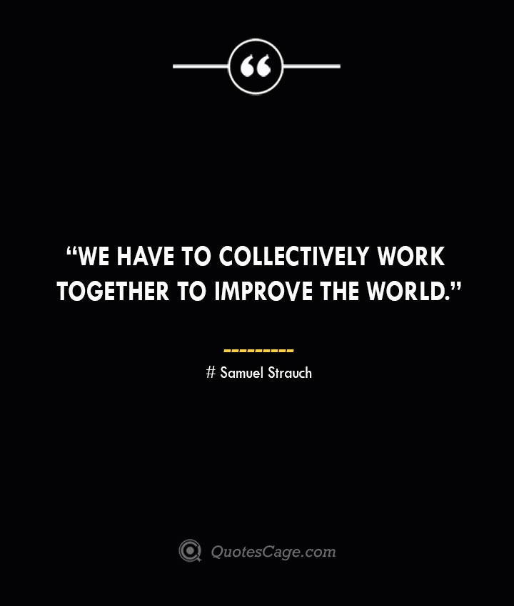 We have to collectively work together to improve the world. —Samuel Strauch
