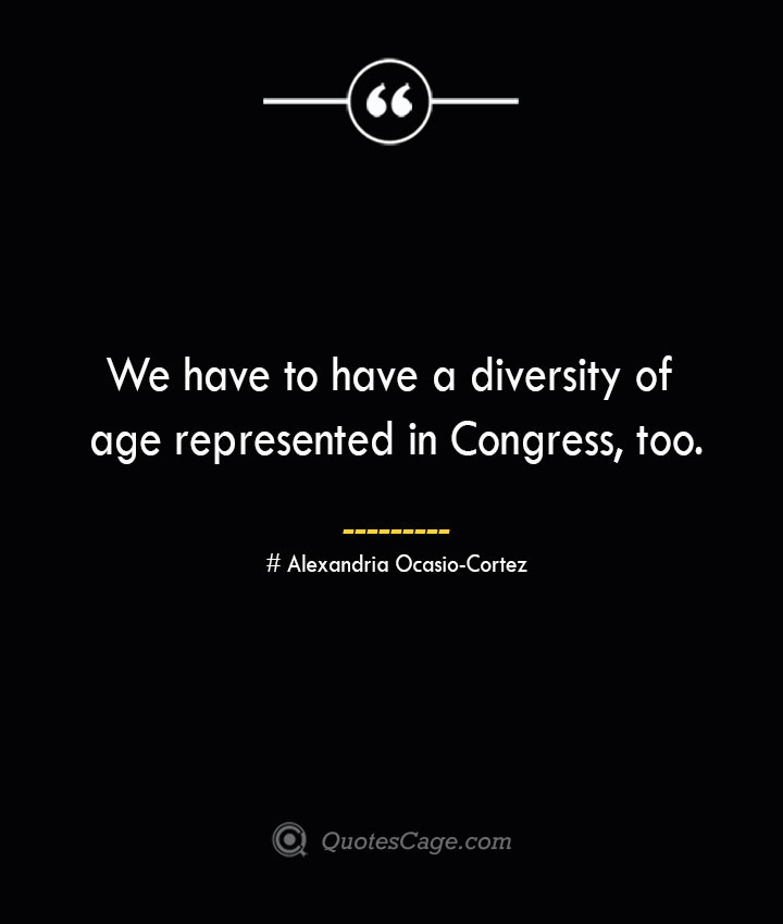 We have to have a diversity of age represented in Congress too. Alexandria Ocasio Cortez