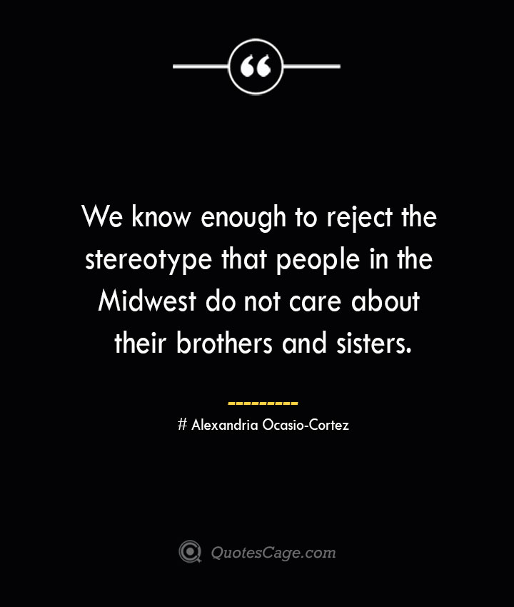 We know enough to reject the stereotype that people in the Midwest do not care about their brothers and sisters. Alexandria Ocasio Cortez