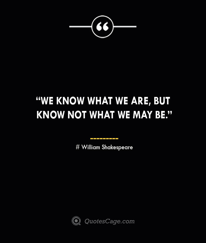 We know what we are but know not what we may be. —William Shakespeare