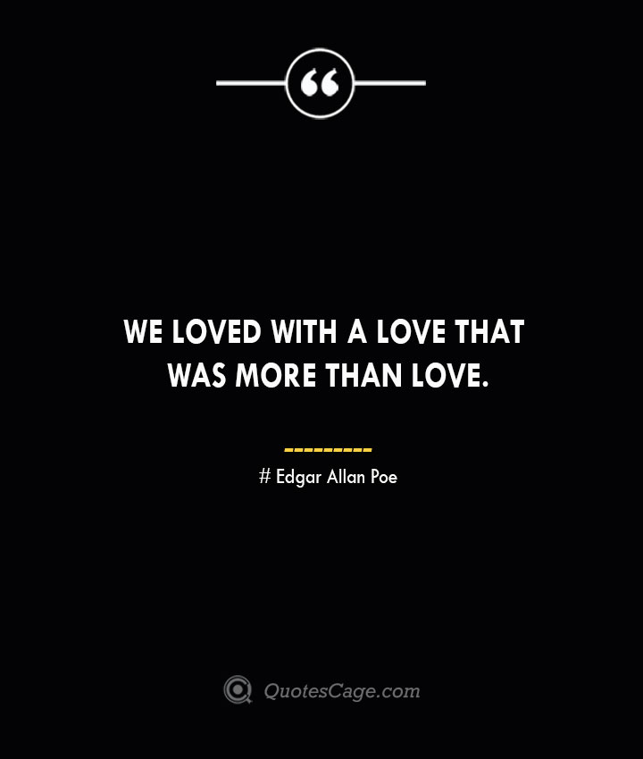 We loved with a love that was more than love.— Edgar Allan Poe