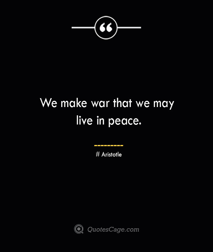 We make war that we may live in peace. Aristotle