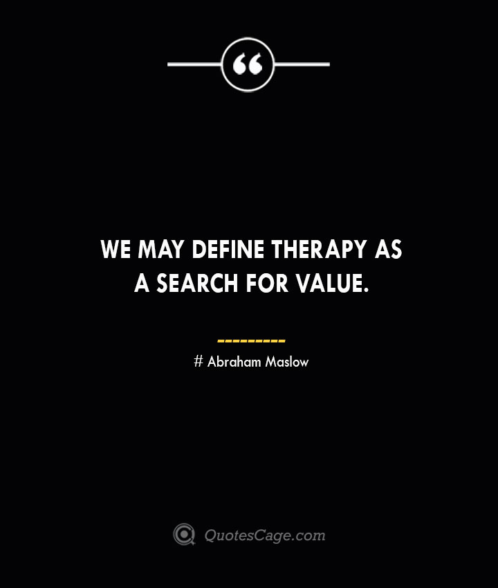 We may define therapy as a search for value. Abraham Maslow