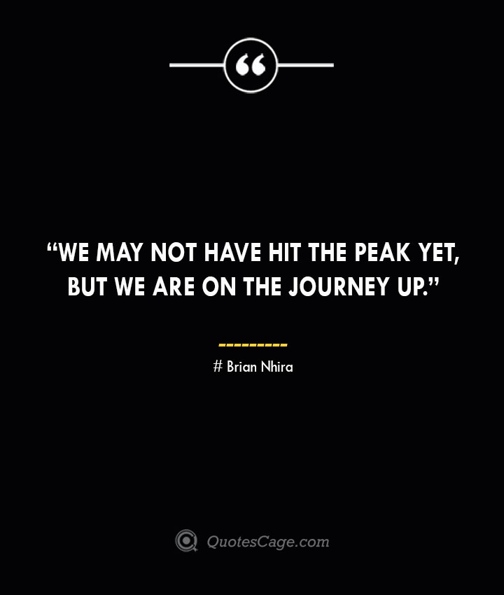 We may not have hit the peak yet but we are on the journey up. —Brian Nhira