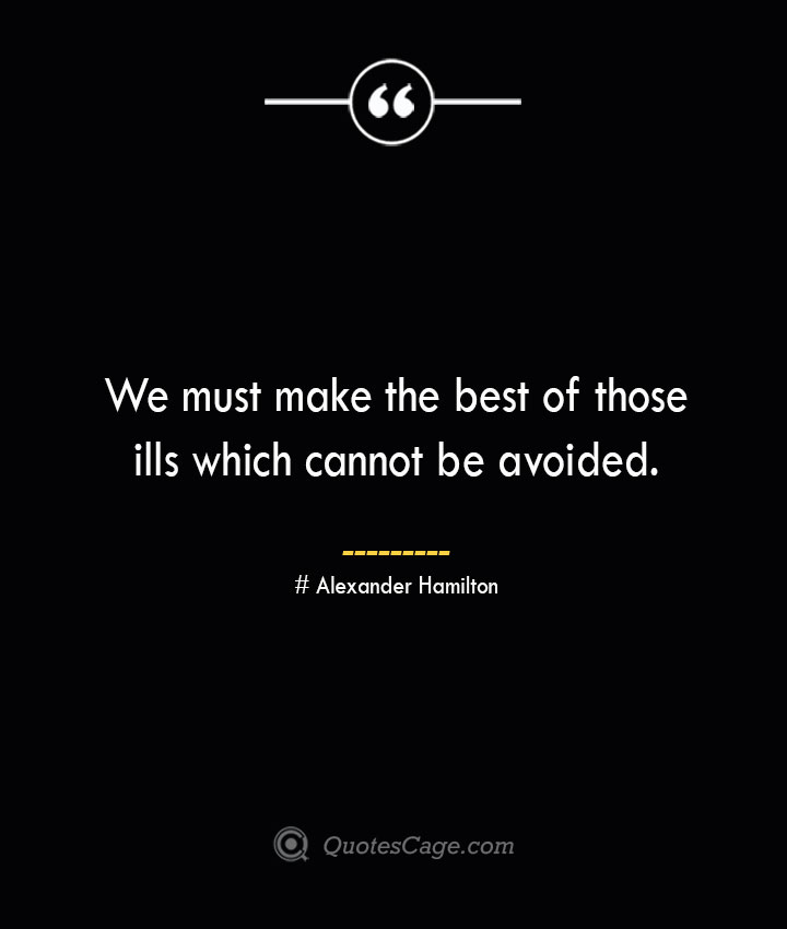 We must make the best of those ills which cannot be avoided. Alexander Hamilton