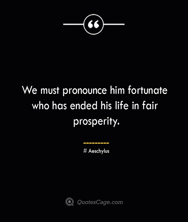 We must pronounce him fortunate who has ended his life in fair prosperity. Aeschylus