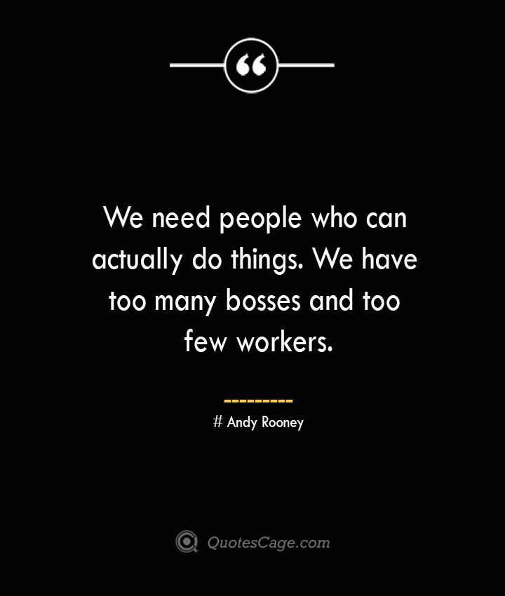 We need people who can actually do things. We have too many bosses and too few workers.— Andy Rooney