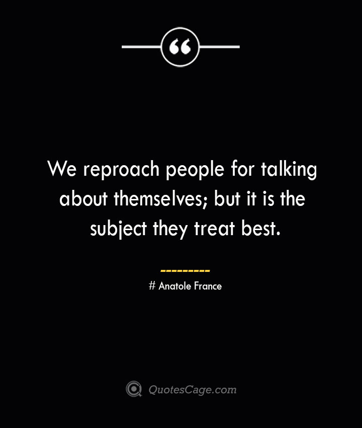 We reproach people for talking about themselves but it is the subject they treat best. Anatole France