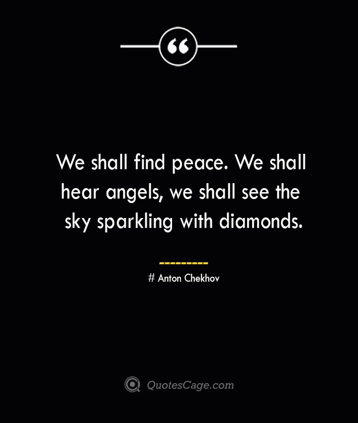 We shall find peace. We shall hear angels we shall see the sky sparkling with diamonds. Anton Chekhov