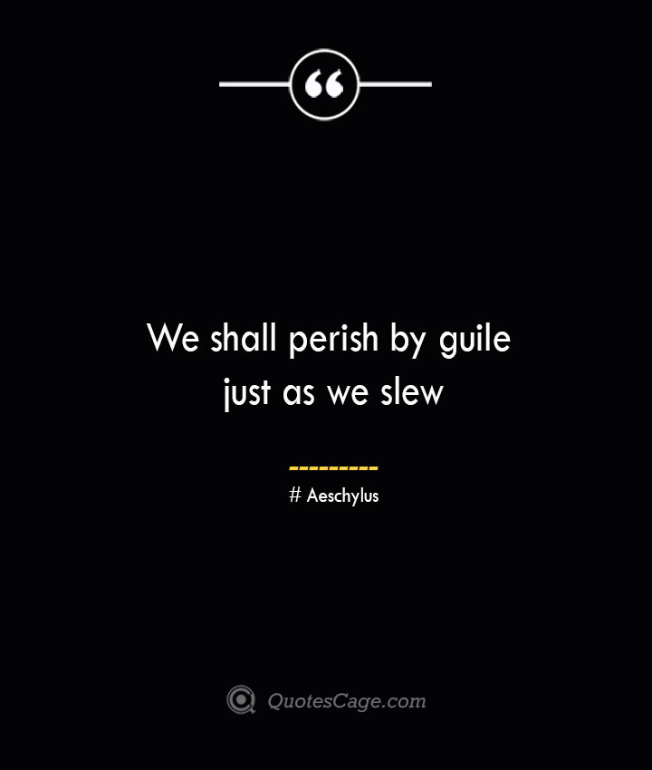 We shall perish by guile just as we slew.. Aeschylus